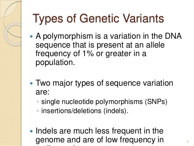 Types of Genetic Variants  A polymorphism is a variation in the DNA sequence that is present at an allele frequency of 1%...