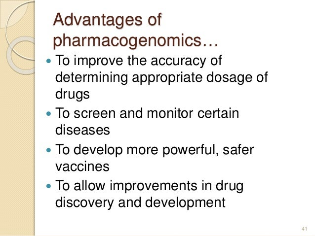 Advantages of pharmacogenomics…  To improve the accuracy of determining appropriate dosage of drugs  To screen and monit...