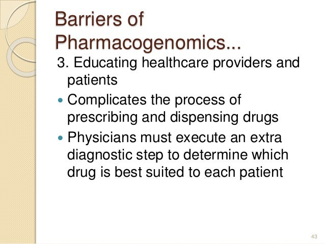 Barriers of Pharmacogenomics... 3. Educating healthcare providers and patients  Complicates the process of prescribing an...