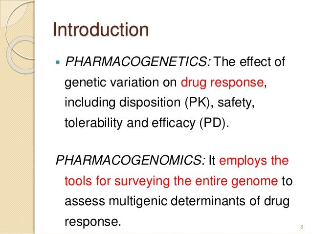 Introduction  PHARMACOGENETICS: The effect of genetic variation on drug response, including disposition (PK), safety, tol...