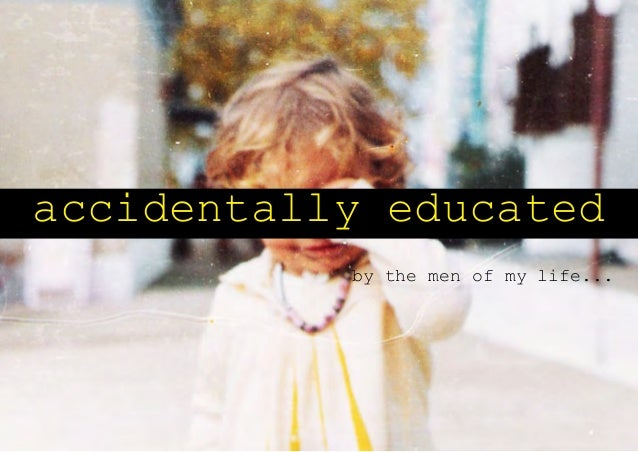accidentally educated           by the men of my life...