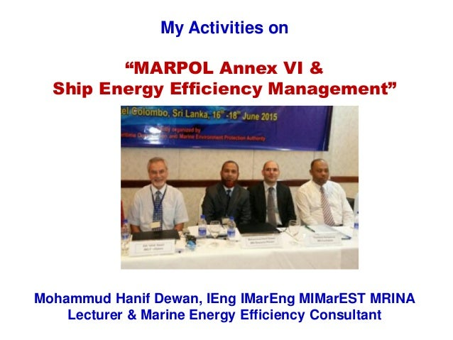 "My Activities on ""MARPOL Annex VI & Ship Energy Efficiency Management"" Mohammud Hanif Dewan, IEng IMarEng MIMarEST MRINA L..."