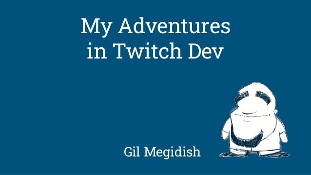 Gil Megidish My Adventures in Twitch Dev