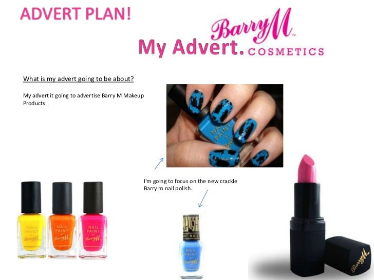 ADVERT PLAN!What is my advert going to be about?My advert it going to advertise Barry M MakeupProducts.                   ...