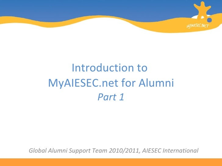 Introduction to  MyAIESEC.net for Alumni Part 1 Global Alumni Support Team 2010/2011, AIESEC International