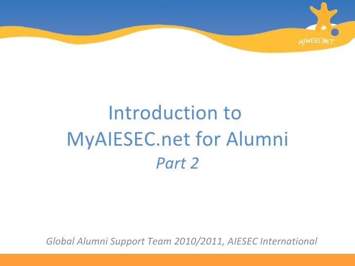 Introduction to  MyAIESEC.net for Alumni Part 2 Global Alumni Support Team 2010/2011, AIESEC International