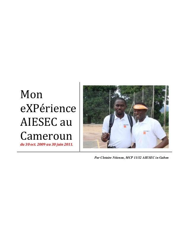 Mon eXPérience AIESEC au Cameroun du 30 oct. 2009 au 30 juin 2011. Par Clotaire Ntienou, MCP 11/12 AIESEC in Gabon