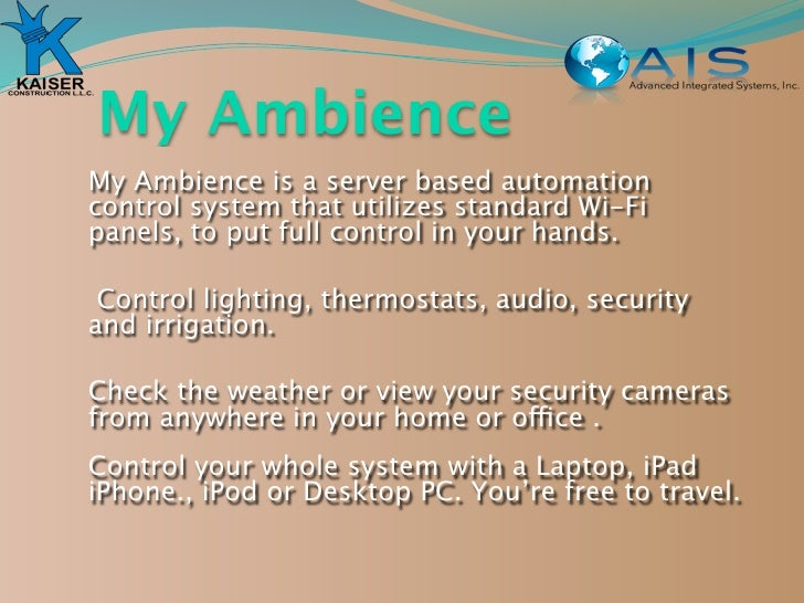 My Ambience My Ambience is a server based automation control system that utilizes standard Wi-Fi panels, to put full contr...