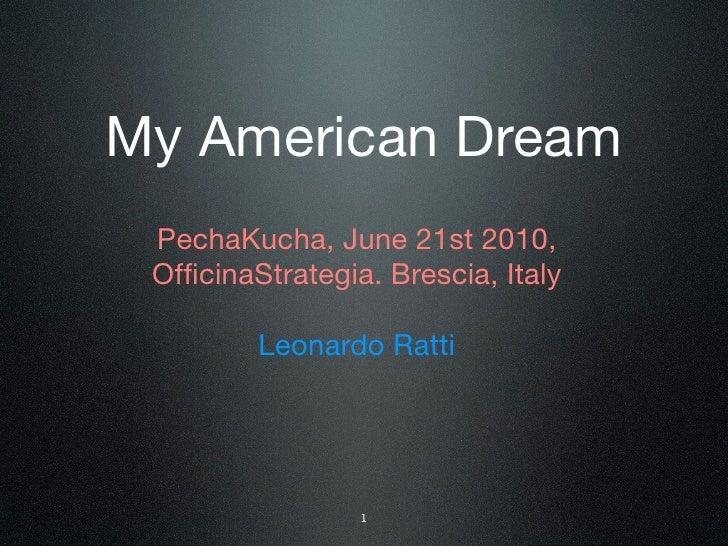 My American Dream  PechaKucha, June 21st 2010,  OfficinaStrategia. Brescia, Italy           Leonardo Ratti                 ...