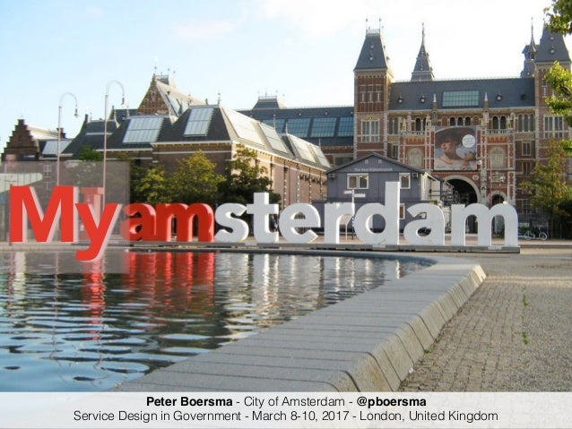 My Peter Boersma - City of Amsterdam - @pboersma Service Design in Government - March 8-10, 2017 - London, United Kingdom