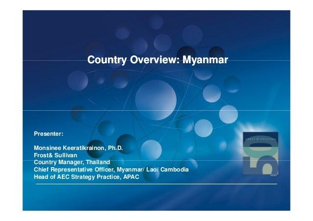 Country Overview: MyanmarPresenter:Monsinee Keeratikrainon, Ph.D.Frost& SullivanCountry Manager, ThailandChief Representat...