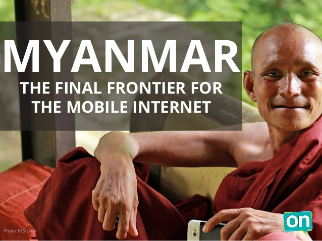 MYANMAR  THE FINAL FRONTIER FOR  THE MOBILE INTERNET  Photo: KXStudio