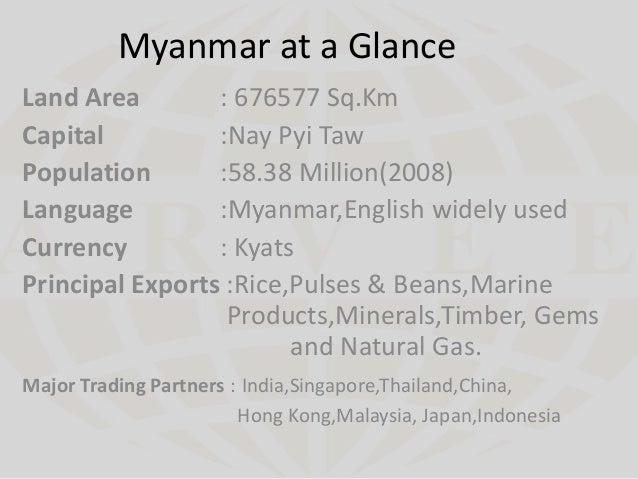 Myanmar at a Glance Land Area : 676577 Sq.Km Capital :Nay Pyi Taw Population :58.38 Million(2008) Language :Myanmar,Englis...