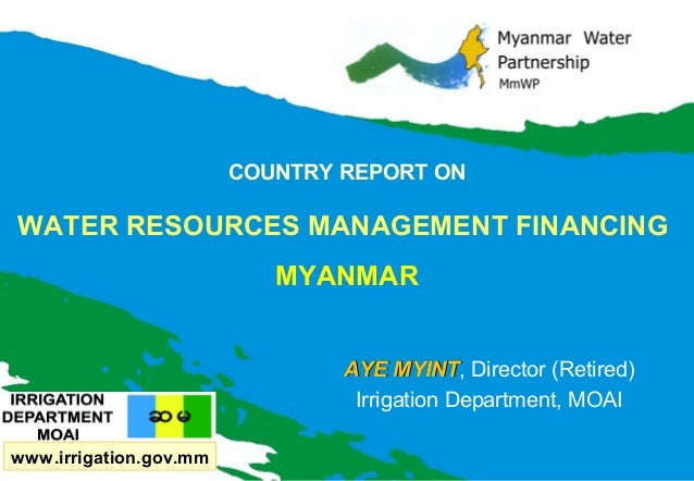 COUNTRY REPORT ON  WATER RESOURCES MANAGEMENT FINANCING MYANMAR AYE MYINT, Director (Retired) MYINT Irrigation Department,...