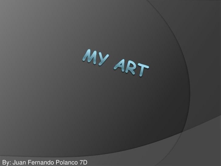 My Art<br />By: Juan Fernando Polanco 7D<br />