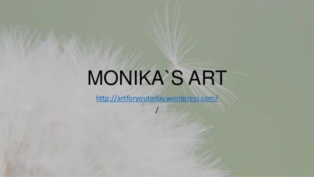 MONIKA`S ART http://artforyoutoday.wordpress.com/ /