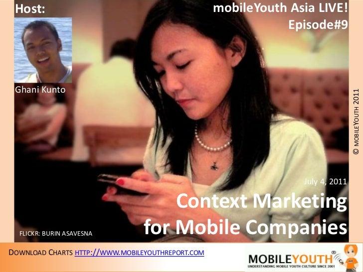 mobileYouth Asia LIVE!<br />Episode#9<br />Host:<br />Ghani Kunto<br />July 4, 2011<br />Context Marketing<br />for Mobile...