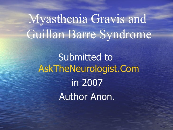 Myasthenia Gravis and  Guillan Barre Syndrome Submitted to  AskTheNeurologist.Com   in 2007 Author Anon.