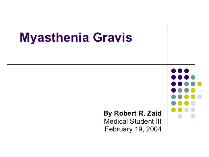 Myasthenia Gravis By Robert R. Zaid Medical Student III February 19, 2004