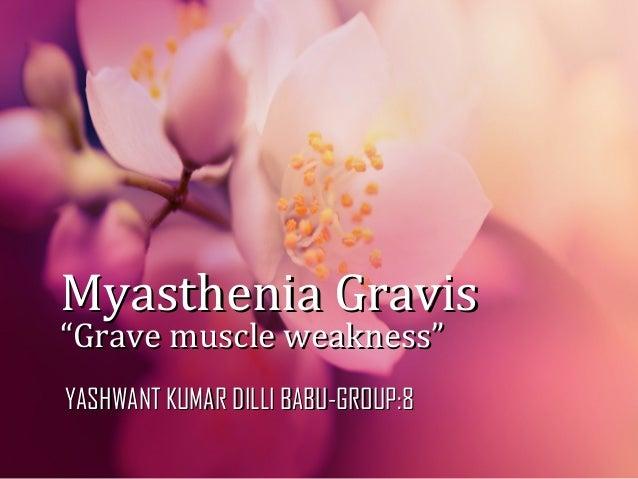 "Myasthenia GravisMyasthenia Gravis ""Grave muscle weakness""""Grave muscle weakness"" YASHWANT KUMAR DILLI BABU-GROUP:8YASHWAN..."