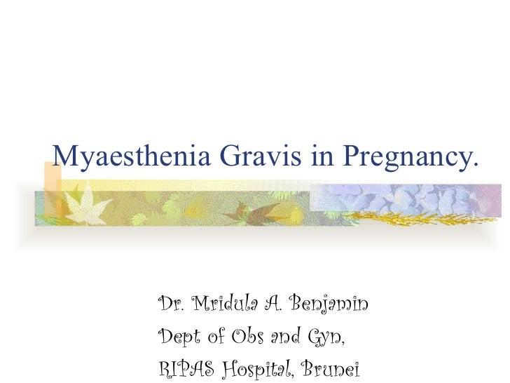 Myaesthenia Gravis in Pregnancy. Dr. Mridula A. Benjamin Dept of Obs and Gyn,  RIPAS Hospital, Brunei