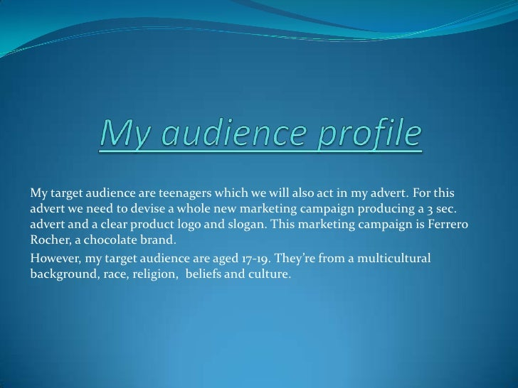 My audience profile<br />My target audience are teenagers which we will also act in my advert. For this advert we need to ...