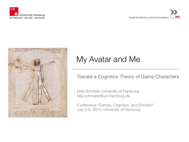 My Avatar and Me Toward a Cognitive Theory of Game Characters Felix Schröter, University of Hamburg felix.schroeter@uni-ha...