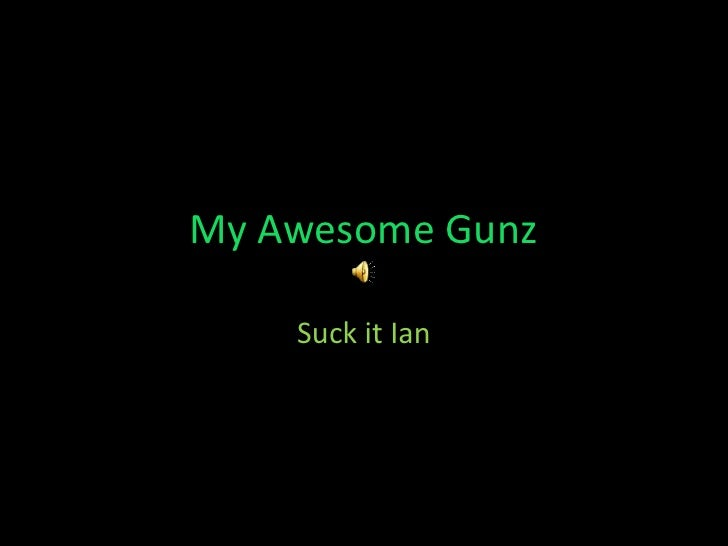 My Awesome Gunz<br />Suck it Ian<br />