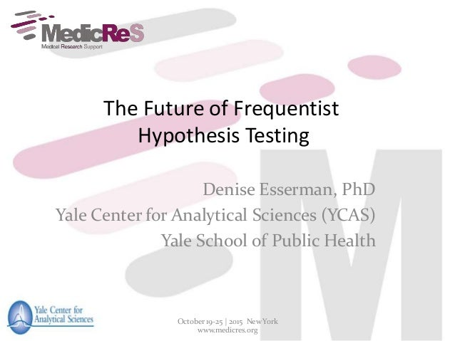 The Future of Frequentist Hypothesis Testing Denise Esserman, PhD Yale Center for Analytical Sciences (YCAS) Yale School o...