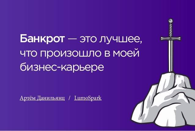 Банкрот — это лучшее, что произошло в моей бизнес-карьере Артём Данильянц / LumoSpark