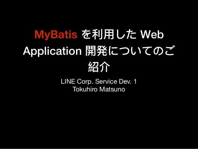 MyBatis を利利⽤用した Web Application 開発についてのご 紹介 LINE Corp. Service Dev. 1  Tokuhiro Matsuno