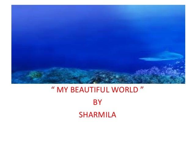 """ MY BEAUTIFUL WORLD "" BY SHARMILA"
