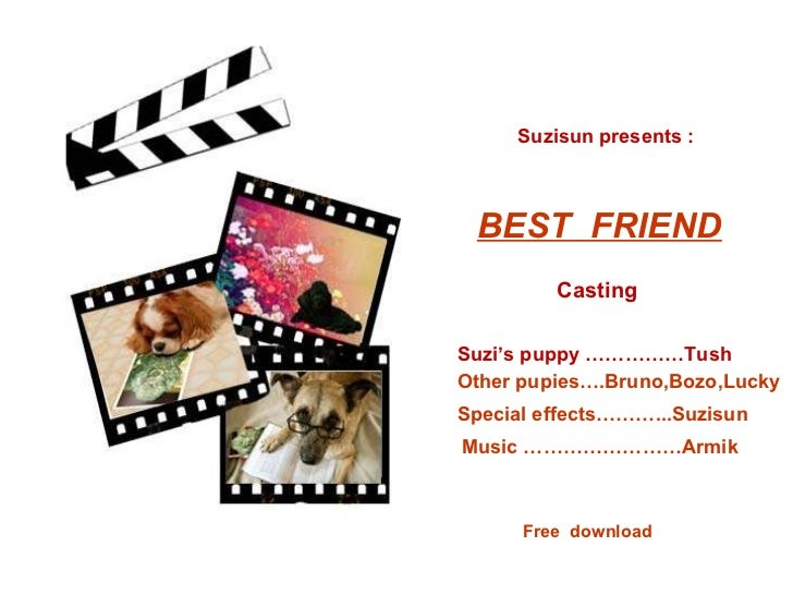 BEST  FRIEND Suzisun presents : Casting Suzi's puppy ……………Tush Other pupies….Bruno,Bozo,Lucky Special effects………...Suzisun...