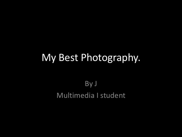 My Best Photography.          By J   Multimedia I student