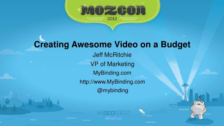 Creating Awesome Video on a Budget             Jeff McRitchie            VP of Marketing             MyBinding.com        ...