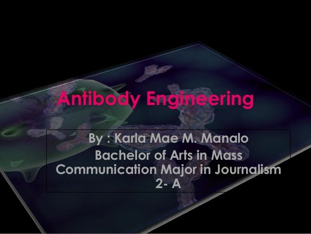 Antibody Engineering By : Karla Mae M. Manalo Bachelor of Arts in Mass Communication Major in Journalism 2- A
