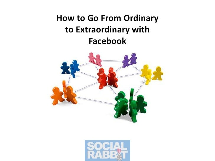 How to Go From Ordinary to Extraordinary with Facebook<br />