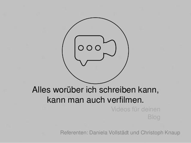 Alles worüber ich schreiben kann, kann man auch verfilmen. Videos für deinen Blog Referenten: Daniela Vollstädt und Christ...