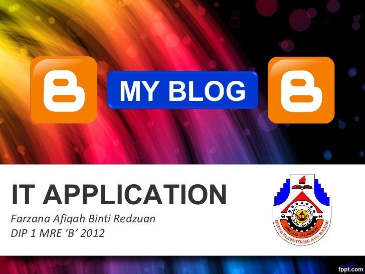 MY BLOGIT APPLICATIONFarzana Afiqah Binti RedzuanDIP 1 MRE 'B' 2012
