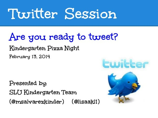 Twitter Session Are you ready to tweet? Kindergarten Pizza Night February 13, 2014  Presented by: SLU Kindergarten Team (@...