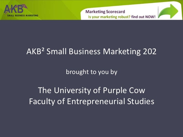 AKB² Small Business Marketing 202          brought to you by  The University of Purple CowFaculty of Entrepreneurial Studies