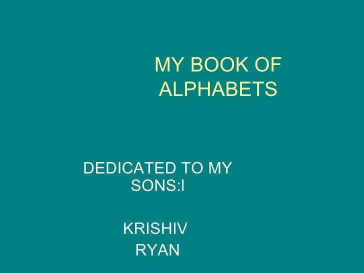 MY BOOK OF ALPHABETS DEDICATED TO MY SONS:l KRISHIV  RYAN