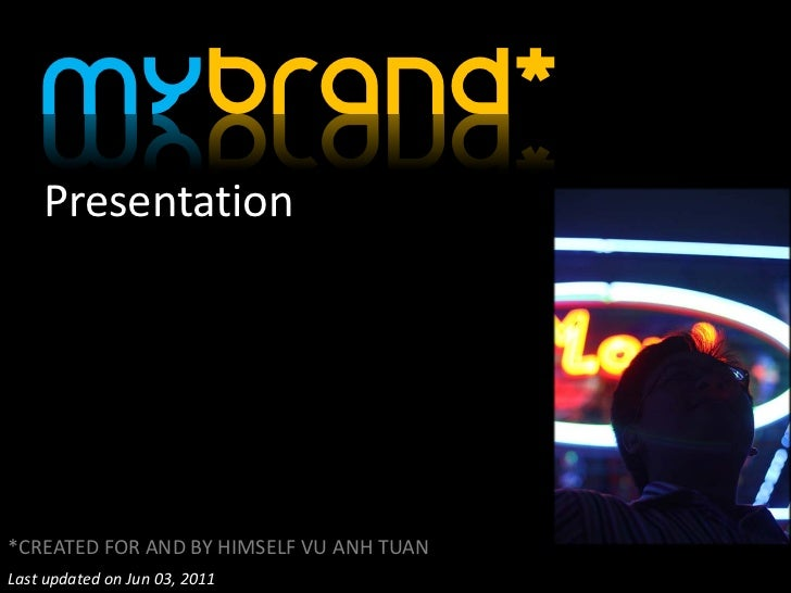 Mybrand*    Presentation*CREATED FOR AND BY HIMSELF VU ANH TUANLast updated on Jun 03, 2011