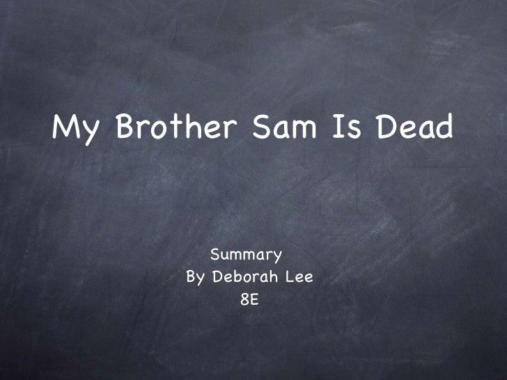 My Brother Sam Is Dead <ul><li>Summary  </li></ul><ul><li>By Deborah Lee </li></ul><ul><li>8E </li></ul>