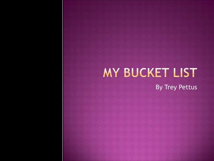 My Bucket list<br />By Trey Pettus<br />