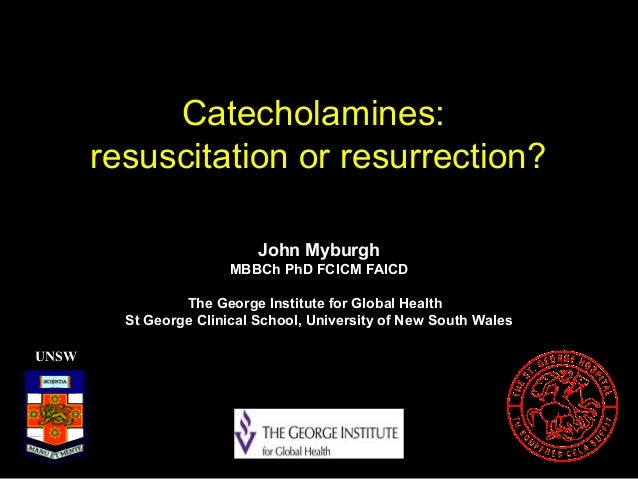 Catecholamines:resuscitation or resurrection?UNSWJohn MyburghMBBCh PhD FCICM FAICDThe George Institute for Global HealthSt...