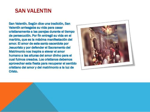 SAN VALENTIN San Valentín. Según dice una tradición, San Valentín arriesgaba su vida para casar cristianamente a las parej...