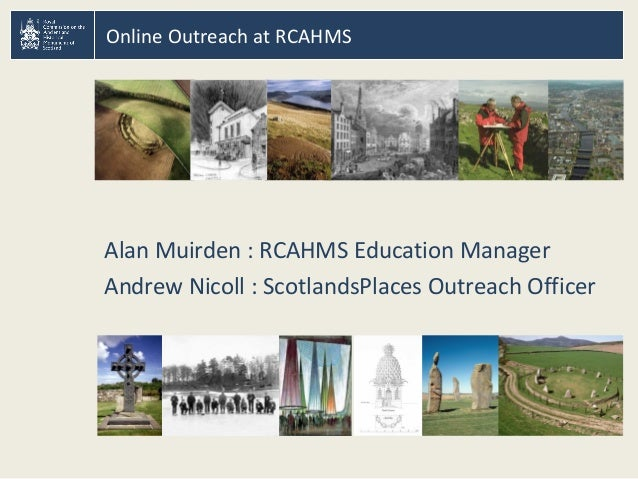 Online Outreach at RCAHMS Alan Muirden : RCAHMS Education Manager Andrew Nicoll : ScotlandsPlaces Outreach Officer