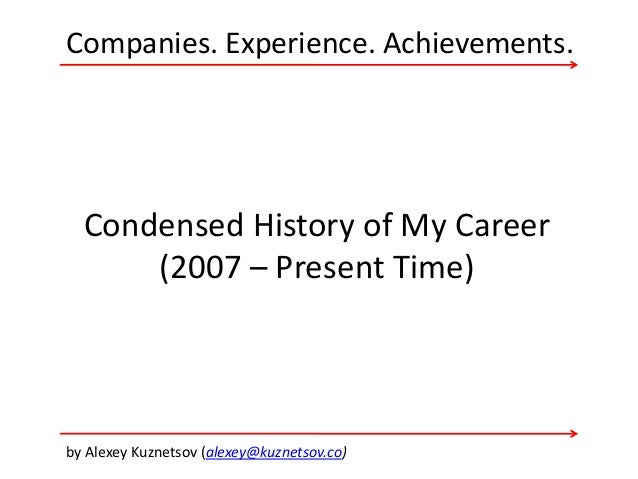Companies. Experience. Achievements. by Alexey Kuznetsov (alexey@kuznetsov.co) Condensed History of My Career (2007 – Pres...