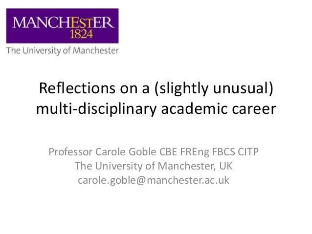 Reflections on a (slightly unusual) multi-disciplinary academic career Professor Carole Goble CBE FREng FBCS CITP The Univ...